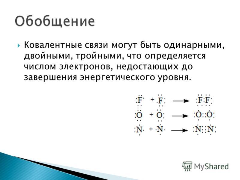 Ковалентные связи могут быть одинарными, двойными, тройными, что определяется числом электронов, недостающих до завершения энергетического уровня.