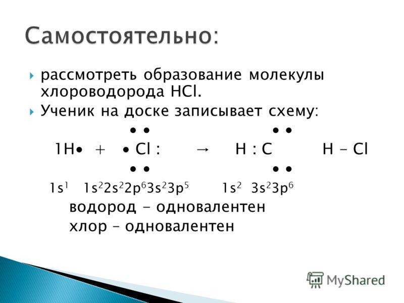 рассмотреть образование молекулы хлороводорода HCl. Ученик на доске записывает схему: 1Н + Cl : H : C H - Cl 1s 1 1s 2 2s 2 2p 6 3s 2 3p 5 1s 2 3s 2 3p 6 водород - одновалентен хлор – одновалентен