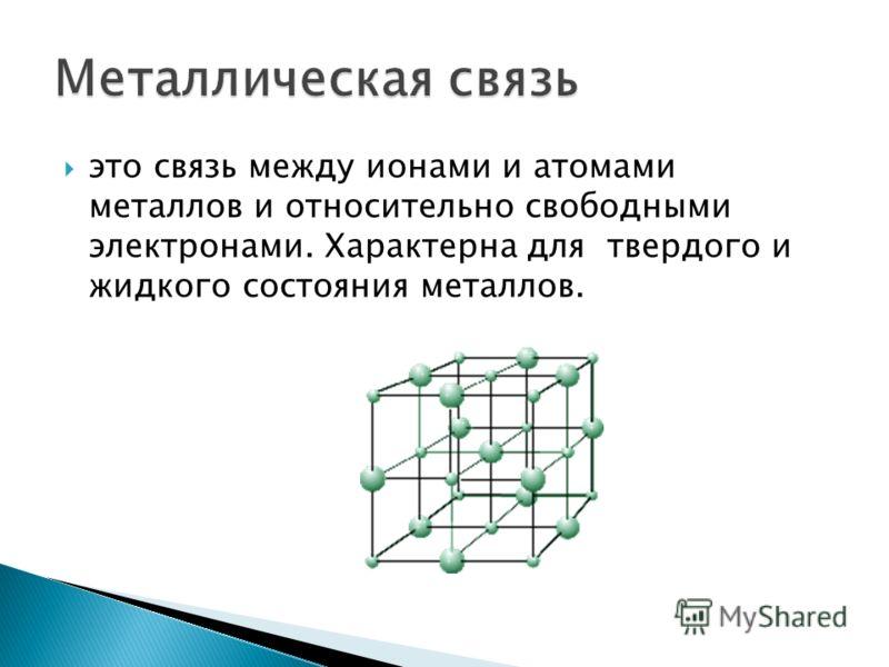 это связь между ионами и атомами металлов и относительно свободными электронами. Характерна для твердого и жидкого состояния металлов.