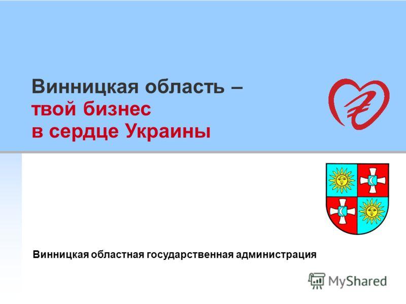 Винницкая область – твой бизнес в сердце Украины Винницкая областная государственная администрация