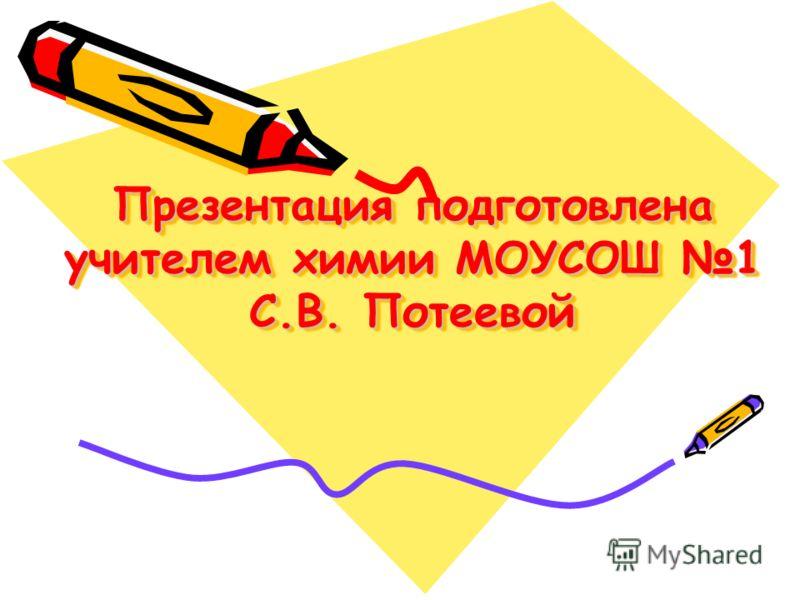 Презентация подготовлена учителем химии МОУСОШ 1 С.В. Потеевой