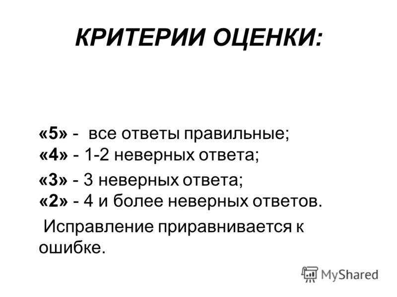 КРИТЕРИИ ОЦЕНКИ: «5» - все ответы правильные; «4» - 1-2 неверных ответа; «3» - 3 неверных ответа; «2» - 4 и более неверных ответов. Исправление приравнивается к ошибке.