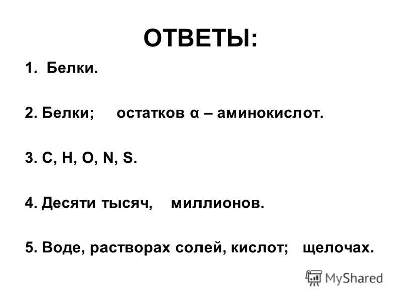 ОТВЕТЫ: 1. Белки. 2. Белки; остатков α – аминокислот. 3. С, Н, О, N, S. 4. Десяти тысяч, миллионов. 5. Воде, растворах солей, кислот; щелочах.