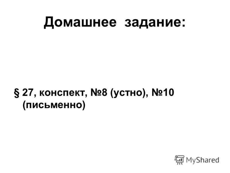 Домашнее задание: § 27, конспект, 8 (устно), 10 (письменно)