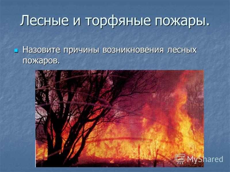 Лесные и торфяные пожары. Назовите причины возникновения лесных пожаров. Назовите причины возникновения лесных пожаров.