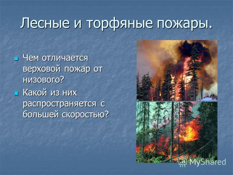 Лесные и торфяные пожары. Чем отличается верховой пожар от низового? Чем отличается верховой пожар от низового? Какой из них распространяется с большей скоростью? Какой из них распространяется с большей скоростью?