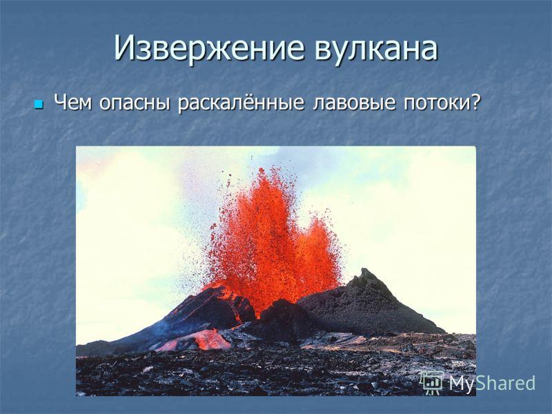 Извержение вулкана Чем опасны раскалённые лавовые потоки? Чем опасны раскалённые лавовые потоки?