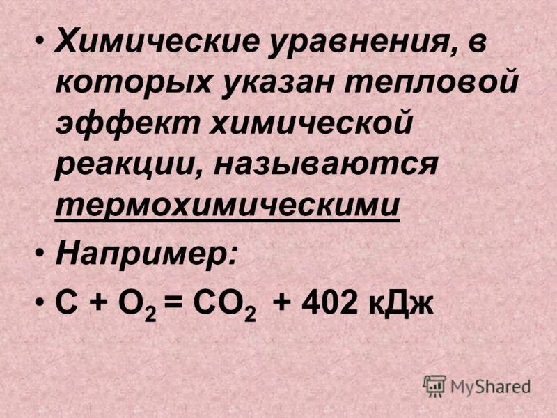 Химические уравнения, в которых указан тепловой эффект химической реакции, называются термохимическими Например: С + O 2 = CO 2 + 402 кДж