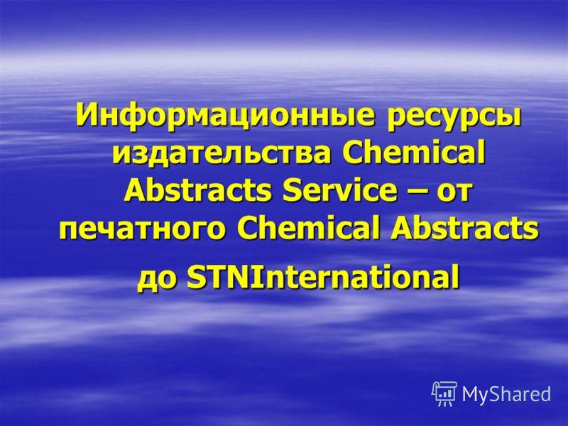 Информационные ресурсы издательства Chemical Abstracts Service – от печатного Chemical Abstracts до STNInternational