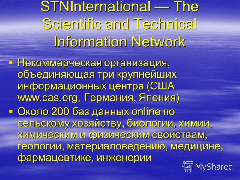 STNInternational The Scientific and Technical Information Network Некоммерческая организация, объединяющая три крупнейших информационных центра (США www.cas.org, Германия, Япония) Некоммерческая организация, объединяющая три крупнейших информационных