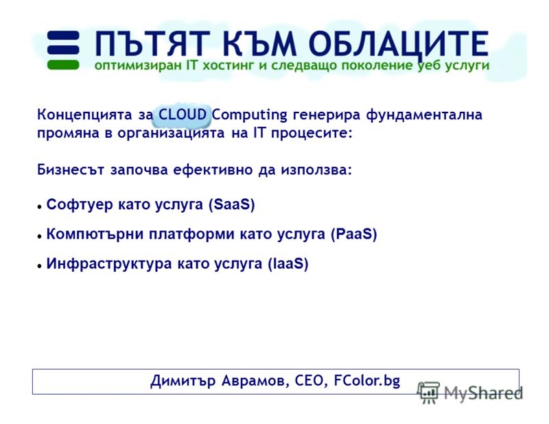 Димитър Аврамов, CEO, FColor.bg Концепцията за CLOUD Computing генерира фундаментална промяна в организацията на IT процесите: Бизнесът започва ефективно да използва: Софтуер като услуга (SaaS) Компютърни платформи като услуга (PaaS) Инфраструктура к