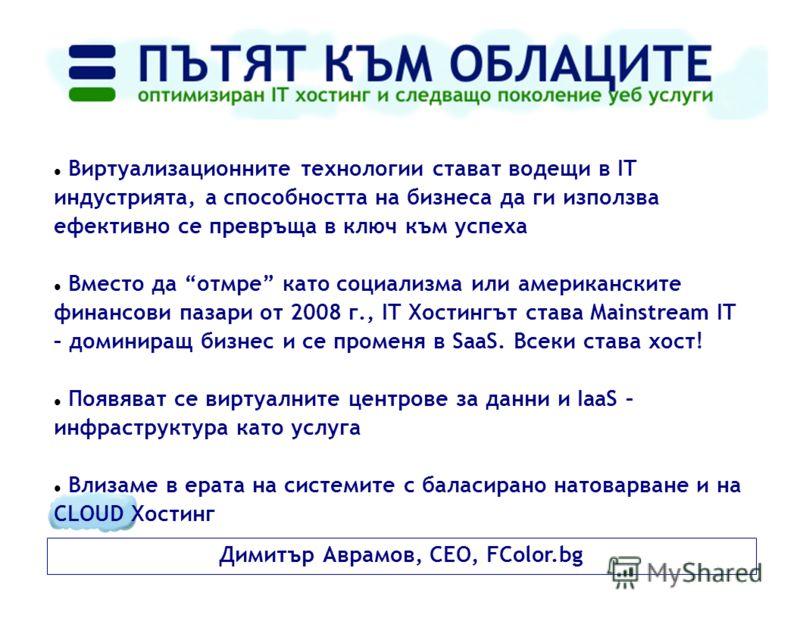 Димитър Аврамов, CEO, FColor.bg Виртуализационните технологии стават водещи в IT индустрията, а способността на бизнеса да ги използва ефективно се превръща в ключ към успеха Вместо да отмре като социализма или американските финансови пазари от 2008