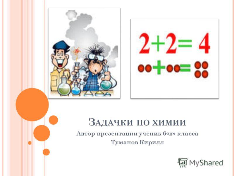 З АДАЧКИ ПО ХИМИИ Автор презентации ученик 6«в» класса Туманов Кирилл