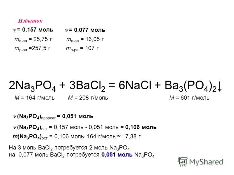 2Na 3 PO 4 + 3BaCl 2 = 6NaCl + Ba 3 (PO 4 ) 2 M = 164 г/мольM = 208 г/мольM = 601 г/моль m р-ра =257,5 г m в-ва = 25,75 г = 0,157 моль m р-ра = 107 г m в-ва = 16,05 г = 0,077 моль Избыток На 3 моль BaCl 2 потребуется 2 моль Na 3 PO 4 0,051 моль на 0,