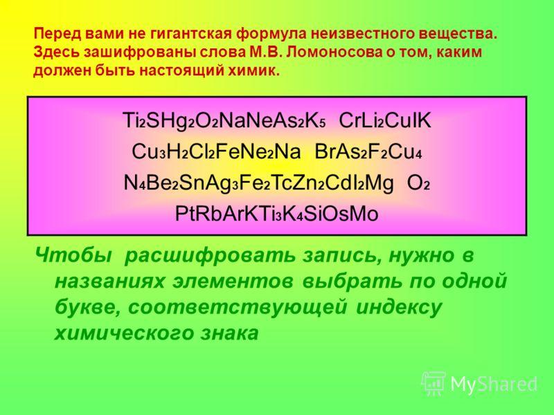 Перед вами не гигантская формула неизвестного вещества. Здесь зашифрованы слова М.В. Ломоносова о том, каким должен быть настоящий химик. Чтобы расшифровать запись, нужно в названиях элементов выбрать по одной букве, соответствующей индексу химическо