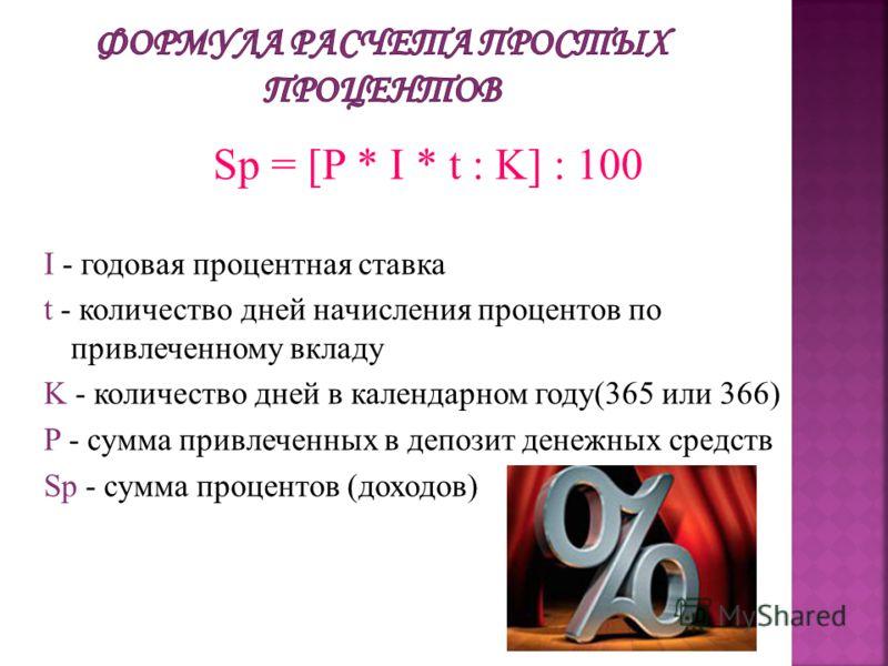 Sp = [P * I * t : K] : 100 I - годовая процентная ставка t - количество дней начисления процентов по привлеченному вкладу K - количество дней в календарном году(365 или 366) P - сумма привлеченных в депозит денежных средств Sp - сумма процентов (дохо