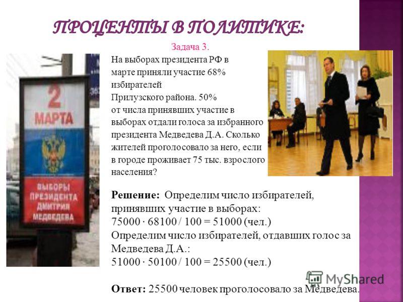 Задача 3. На выборах президента РФ в марте приняли участие 68% избирателей Прилузского района. 50% от числа принявших участие в выборах отдали голоса за избранного президента Медведева Д.А. Сколько жителей проголосовало за него, если в городе прожива