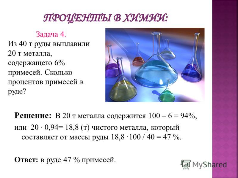 Решение: В 20 т металла содержится 100 – 6 = 94%, или 20 0,94= 18,8 (т) чистого металла, который составляет от массы руды 18,8 100 / 40 = 47 %. Ответ: в руде 47 % примесей. Задача 4. Из 40 т руды выплавили 20 т металла, содержащего 6% примесей. Сколь