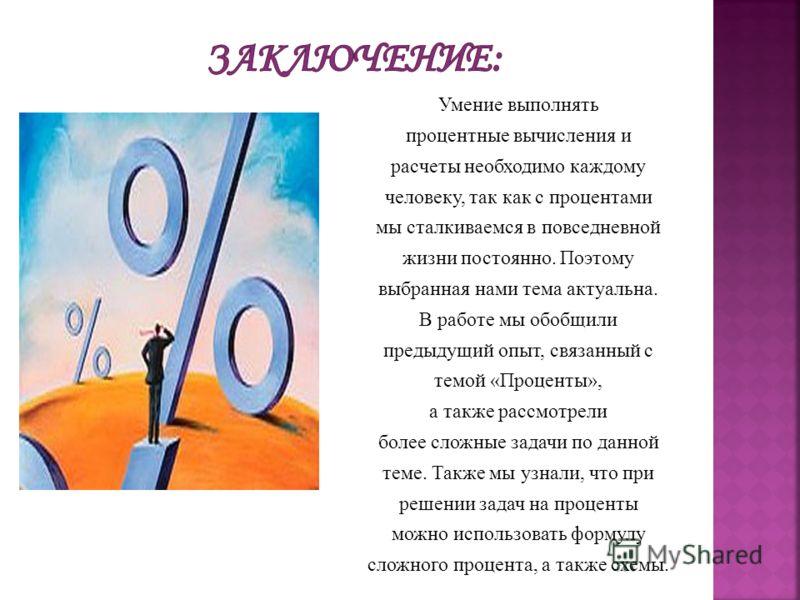 Умение выполнять процентные вычисления и расчеты необходимо каждому человеку, так как с процентами мы сталкиваемся в повседневной жизни постоянно. Поэтому выбранная нами тема актуальна. В работе мы обобщили предыдущий опыт, связанный с темой «Процент