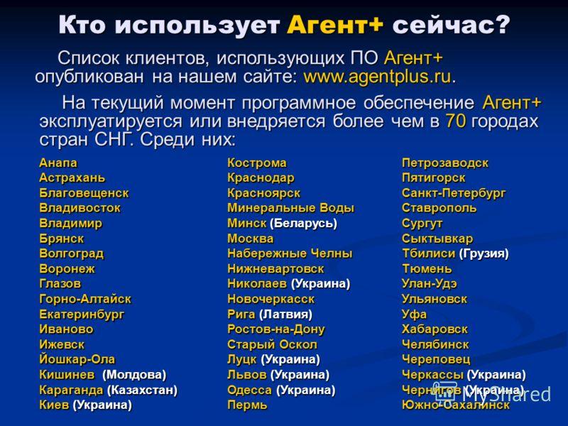 Кто использует Агент+ сейчас? Список клиентов, использующих ПО Агент+ опубликован на нашем сайте: www.agentplus.ru. На текущий момент программное обеспечение Агент+ эксплуатируется или внедряется более чем в 70 городах стран СНГ. Среди них: АнапаАстр
