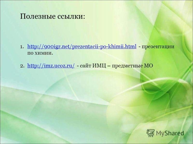 1.http://900igr.net/prezentacii-po-khimii.html - презентации по химии.http://900igr.net/prezentacii-po-khimii.html 2.http://imz.ucoz.ru/ - сайт ИМЦ – предметные МОhttp://imz.ucoz.ru/ Полезные ссылки: