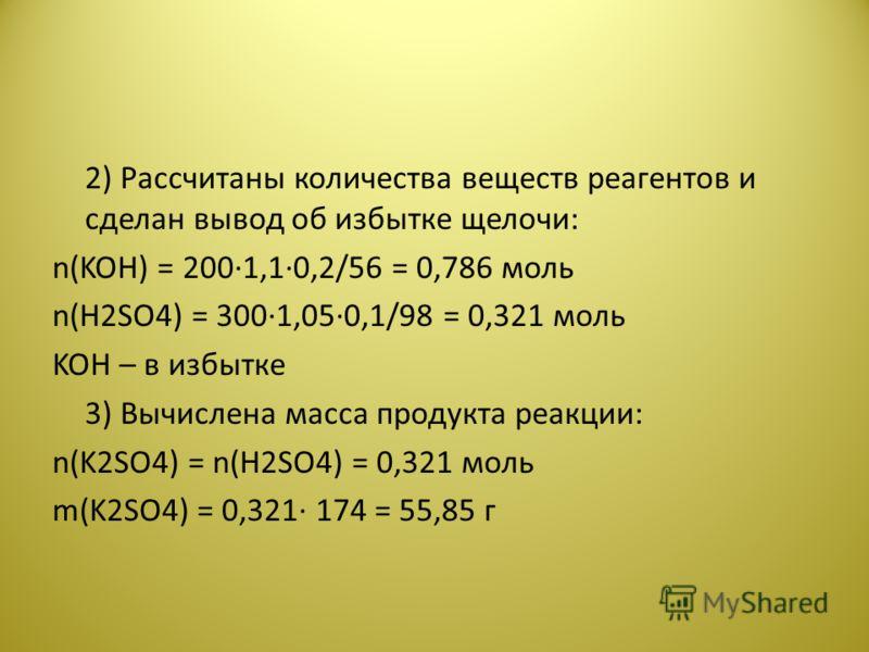 2) Рассчитаны количества веществ реагентов и сделан вывод об избытке щелочи: n(KOH) = 200·1,1·0,2/56 = 0,786 моль n(Н2SО4) = 300·1,05·0,1/98 = 0,321 моль KOH – в избытке 3) Вычислена масса продукта реакции: n(K2SO4) = n(Н2SО4) = 0,321 моль m(K2SO4) =