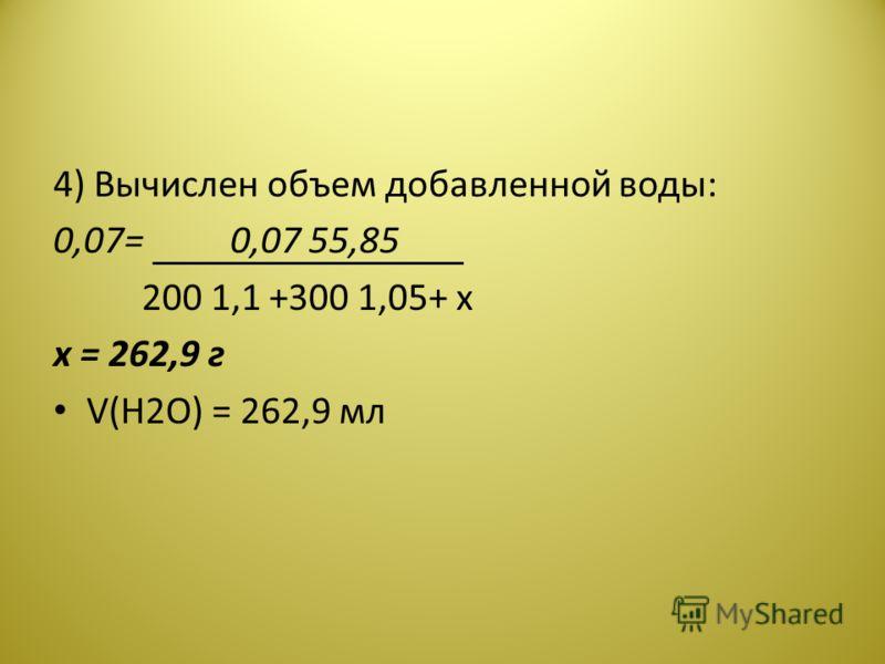 4) Вычислен объем добавленной воды: 0,07=0,07 55,85 200 1,1 +300 1,05+ x х = 262,9 г V(H2O) = 262,9 мл