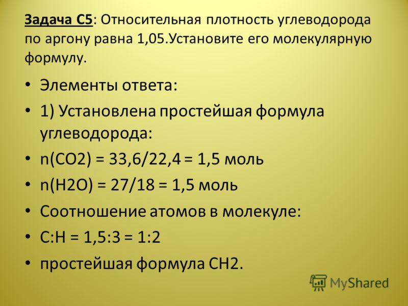 Задача С5: Относительная плотность углеводорода по аргону равна 1,05.Установите его молекулярную формулу. Элементы ответа: 1) Установлена простейшая формула углеводорода: n(CO2) = 33,6/22,4 = 1,5 моль n(H2O) = 27/18 = 1,5 моль Соотношение атомов в мо