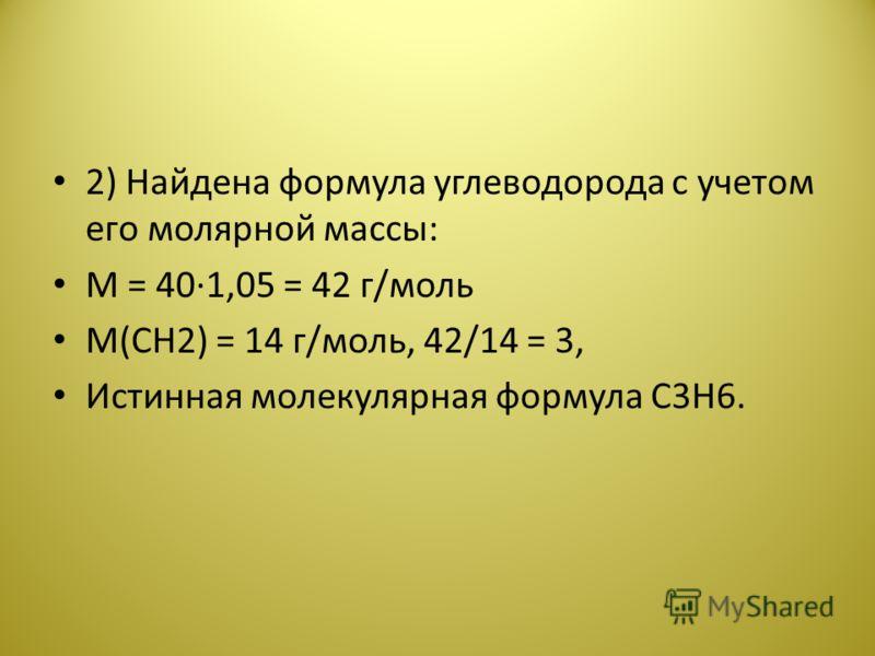 2) Найдена формула углеводорода с учетом его молярной массы: М = 40·1,05 = 42 г/моль М(CH2) = 14 г/моль, 42/14 = 3, Истинная молекулярная формула С3Н6.