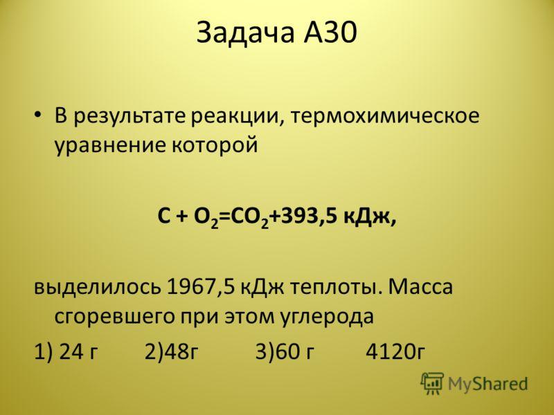 Задача А30 В результате реакции, термохимическое уравнение которой C + O 2 =CO 2 +393,5 кДж, выделилось 1967,5 кДж теплоты. Масса сгоревшего при этом углерода 1) 24 г2)48г3)60 г4120г