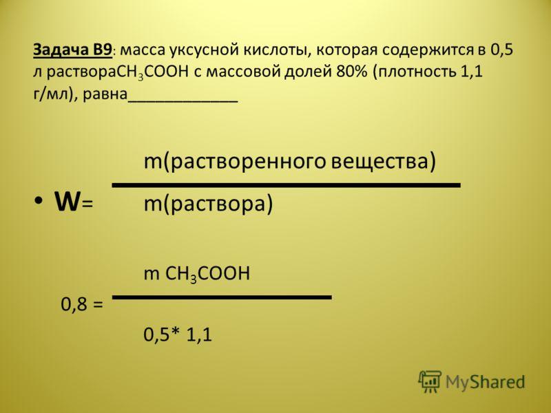 Задача В9 : масса уксусной кислоты, которая содержится в 0,5 л раствораCH 3 COOH с массовой долей 80% (плотность 1,1 г/мл), равна____________ m(растворенного вещества) W =m(раствора) m CH 3 COOH 0,8 = 0,5* 1,1