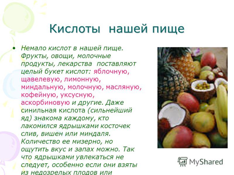 Кислоты нашей пище Немало кислот в нашей пище. Фрукты, овощи, молочные продукты, лекарства поставляют целый букет кислот: яблочную, щавелевую, лимонную, миндальную, молочную, масляную, кофейную, уксусную, аскорбиновую и другие. Даже синильная кислота