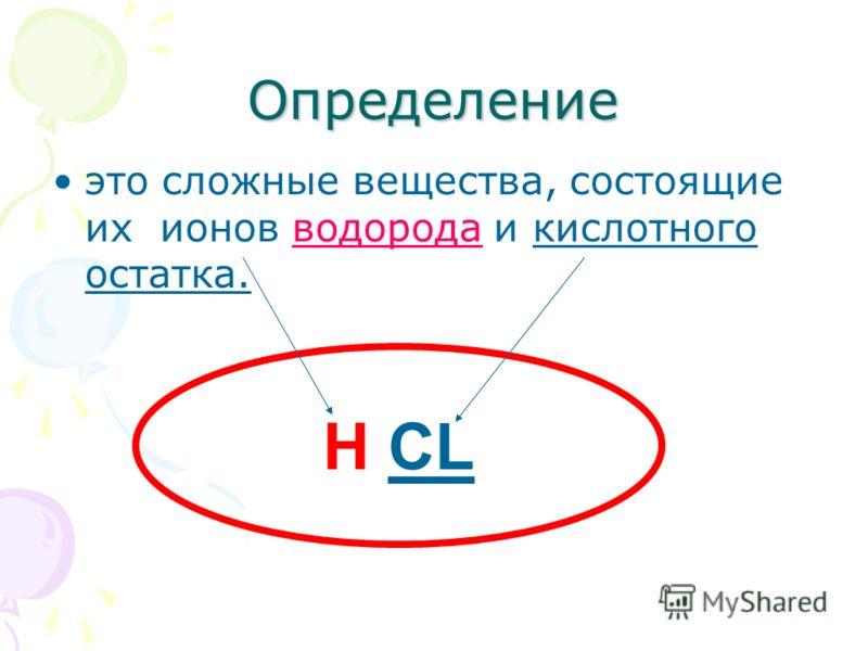 Определение это сложные вещества, состоящие их ионов водорода и кислотного остатка. Н CL