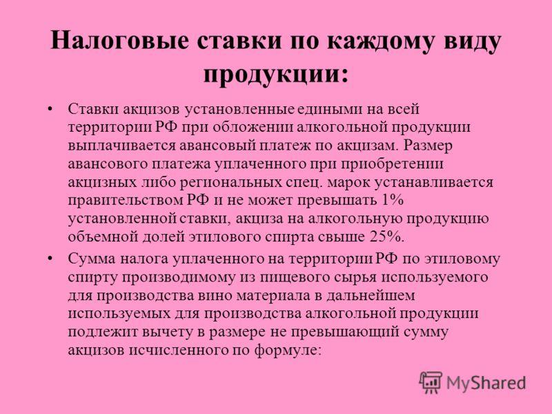 Налоговые ставки по каждому виду продукции: Ставки акцизов установленные едиными на всей территории РФ при обложении алкогольной продукции выплачивается авансовый платеж по акцизам. Размер авансового платежа уплаченного при приобретении акцизных либо