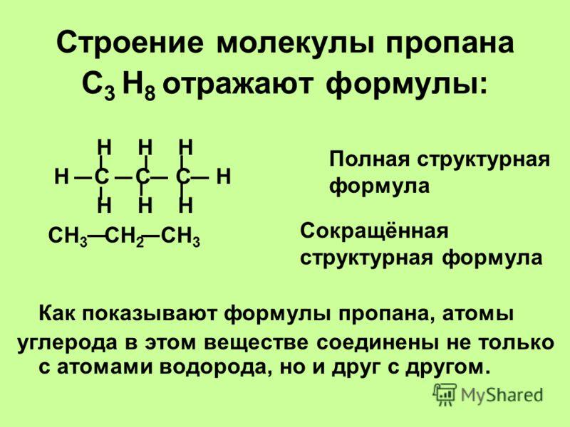 Строение молекулы пропана С 3 Н 8 отражают формулы: Н Н Н Н С С С Н Н Н Н СН 3 СН 2 СН 3 Как показывают формулы пропана, атомы углерода в этом веществе соединены не только с атомами водорода, но и друг с другом. Полная структурная формула Сокращённая