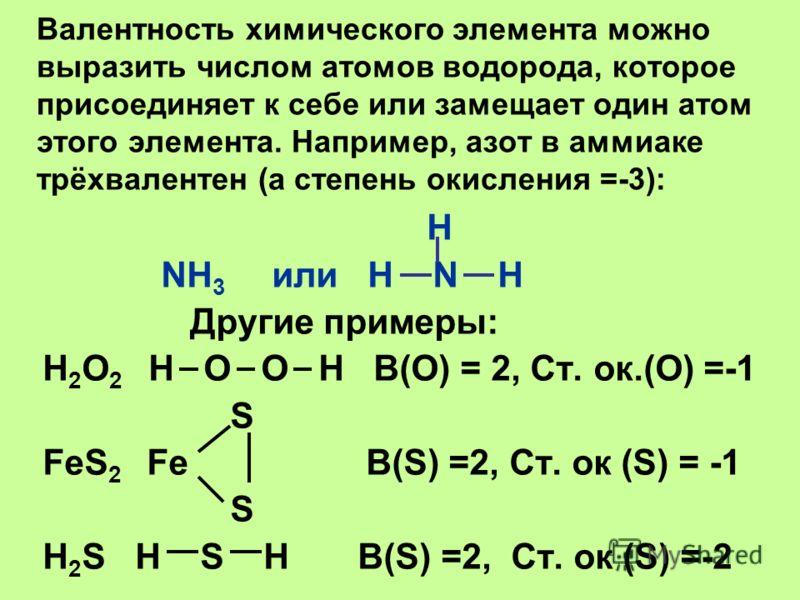 Валентность химического элемента можно выразить числом атомов водорода, которое присоединяет к себе или замещает один атом этого элемента. Например, азот в аммиаке трёхвалентен (а степень окисления =-3): H NH 3 или H N H Другие примеры: H 2 O 2 H O O