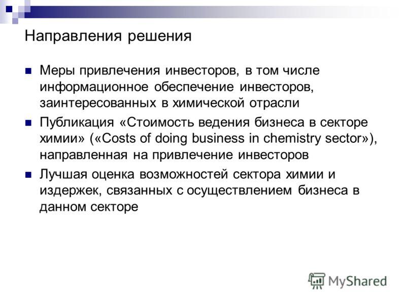 Направления решения Меры привлечения инвесторов, в том числе информационное обеспечение инвесторов, заинтересованных в химической отрасли Публикация «Стоимость ведения бизнеса в секторе химии» («Costs of doing business in chemistry sector»), направле