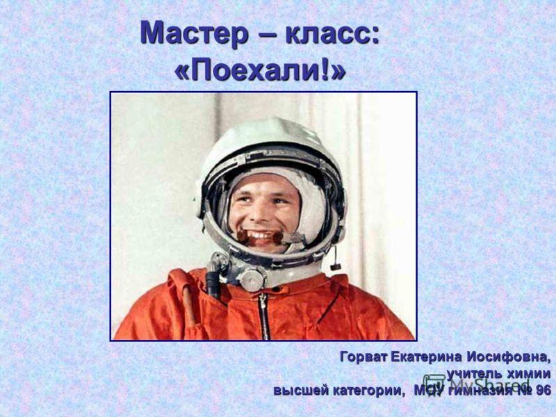 Мастер – класс: «Поехали!» Мастер – класс: «Поехали!» «Поехали!» Горват Екатерина Иосифовна, учитель химии высшей категории, МОУ гимназия 96