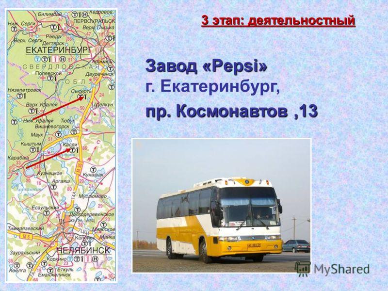 Завод «Pepsi» г. Екатеринбург, пр. Космонавтов,13 пр. Космонавтов,13 3 этап: деятельностный
