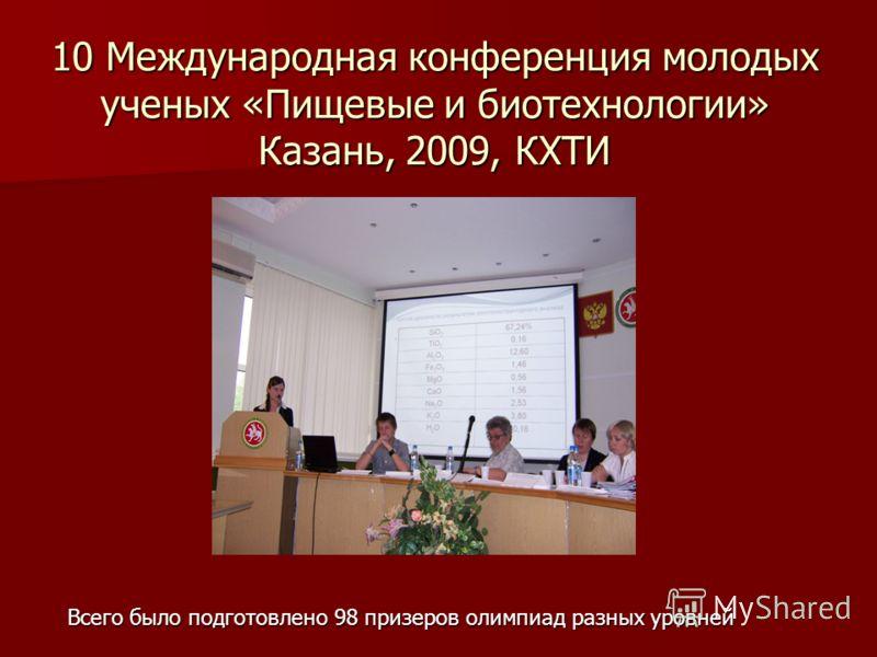 10 Международная конференция молодых ученых «Пищевые и биотехнологии» Казань, 2009, КХТИ Всего было подготовлено 98 призеров олимпиад разных уровней