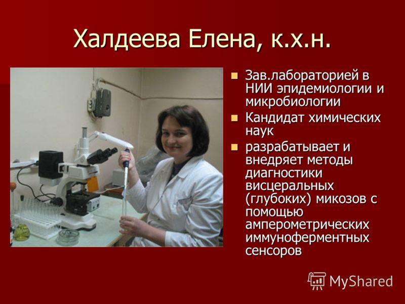 Халдеева Елена, к.х.н. Зав.лабораторией в НИИ эпидемиологии и микробиологии Зав.лабораторией в НИИ эпидемиологии и микробиологии Кандидат химических наук Кандидат химических наук разрабатывает и внедряет методы диагностики висцеральных (глубоких) мик