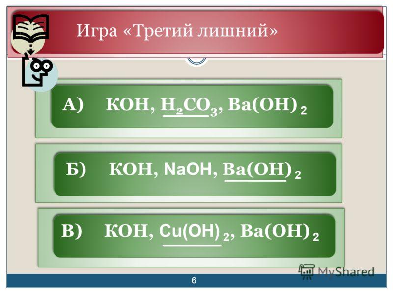 Игра «Третий лишний» А) КОН, H 2 CO 3, Ba(OH) 2 Б) КОН, NaOH, Ba(OH) 2 В) КОН, Сu(OH) 2, Ba(OH) 2 6