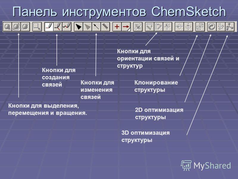 Панель инструментов ChemSketch Кнопки для выделения, перемещения и вращения. Кнопки для создания связей Кнопки для изменения связей Кнопки для ориентации связей и структур Клонирование структуры 2D оптимизация структуры 3D оптимизация структуры