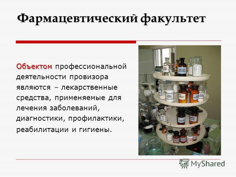 Фармацевтический факультет Объектом Объектом профессиональной деятельности провизора являются – лекарственные средства, применяемые для лечения заболеваний, диагностики, профилактики, реабилитации и гигиены.