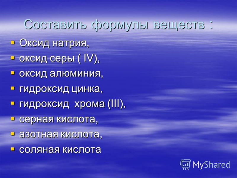 Составить формулы веществ : Оксид натрия, Оксид натрия, оксид серы ( IV), оксид серы ( IV), оксид алюминия, оксид алюминия, гидроксид цинка, гидроксид цинка, гидроксид хрома (III), гидроксид хрома (III), серная кислота, серная кислота, азотная кислот