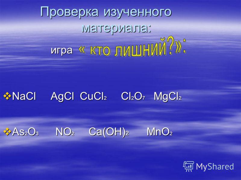 Проверка изученного материала: игра NaCl AgCl CuCl 2 Cl 2 O 7 MgCl 2 NaCl AgCl CuCl 2 Cl 2 O 7 MgCl 2 As 2 O 3 NO 2 Ca(OН) 2 MnO 2 As 2 O 3 NO 2 Ca(OН) 2 MnO 2