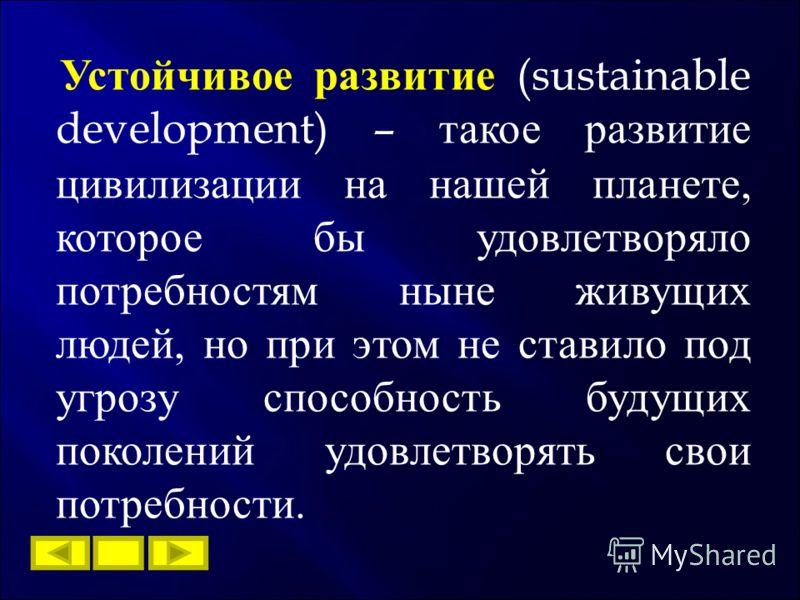 Устойчивое развитие (sustainable development) – такое развитие цивилизации на нашей планете, которое бы удовлетворяло потребностям ныне живущих людей, но при этом не ставило под угрозу способность будущих поколений удовлетворять свои потребности.