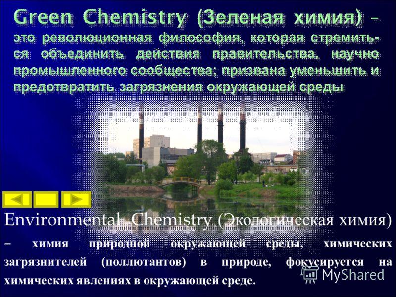 Environmental Chemistry (Экологическая химия) – химия природной окружающей среды, химических загрязнителей (поллютантов) в природе, фокусируется на химических явлениях в окружающей среде.