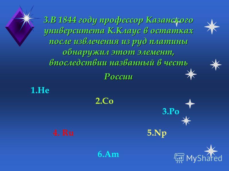 2. Химический элемент, названный в честь Солнца. Шотландский химик У.Рамзай доказал, что этот элемент, открытый на Солнце, существует и на Земле 1.He 2.Co 3.Po 4. Ru 5.Np 6.Am