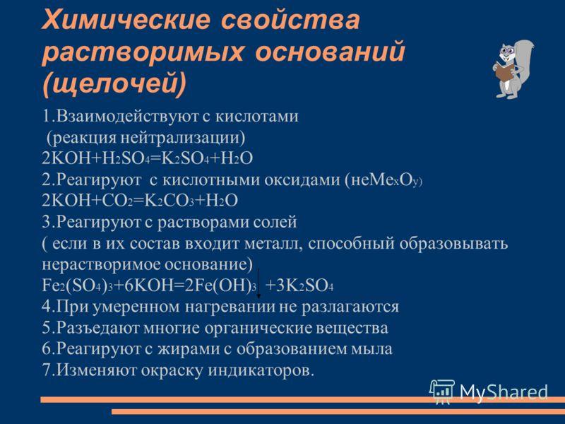 Химические свойства растворимых оснований (щелочей) 1.Взаимодействуют с кислотами (реакция нейтрализации) 2KOH+H 2 SO 4 =K 2 SO 4 +H 2 O 2.Реагируют с кислотными оксидами (неМе х О у) 2KOH+CO 2 =K 2 CO 3 +H 2 O 3.Реагируют с растворами солей ( если в